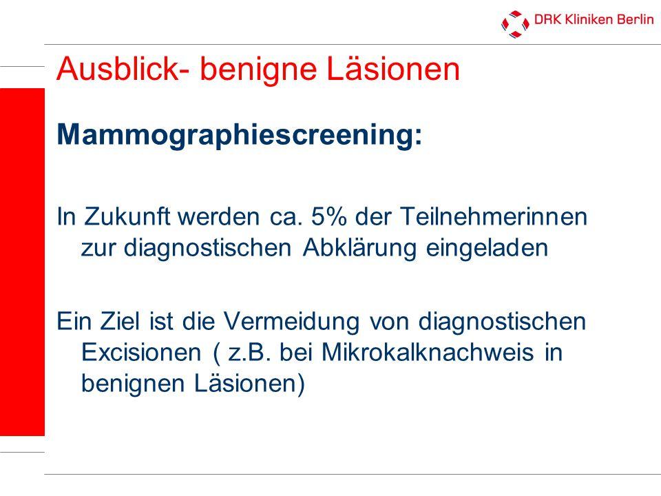 Ausblick- benigne Läsionen Mammographiescreening: In Zukunft werden ca. 5% der Teilnehmerinnen zur diagnostischen Abklärung eingeladen Ein Ziel ist di