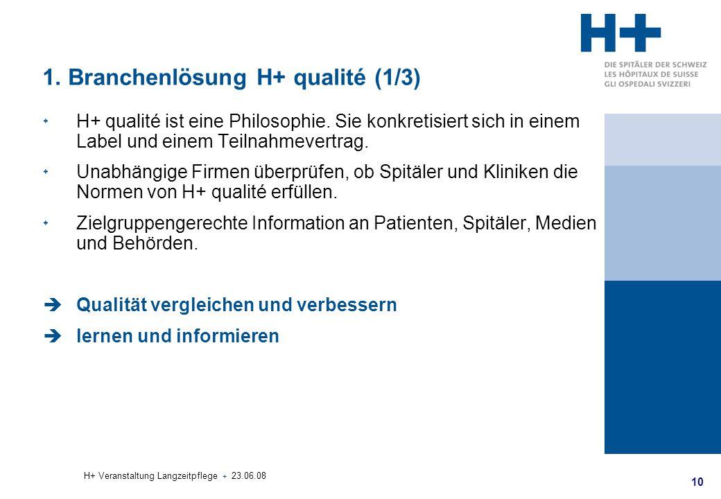 10 H+ Veranstaltung Langzeitpflege + 23.06.08 1. Branchenlösung H+ qualité (1/3) H+ qualité ist eine Philosophie. Sie konkretisiert sich in einem Labe
