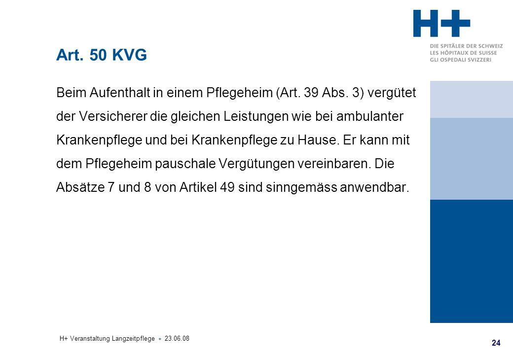 24 H+ Veranstaltung Langzeitpflege + 23.06.08 Art. 50 KVG Beim Aufenthalt in einem Pflegeheim (Art. 39 Abs. 3) vergütet der Versicherer die gleichen L