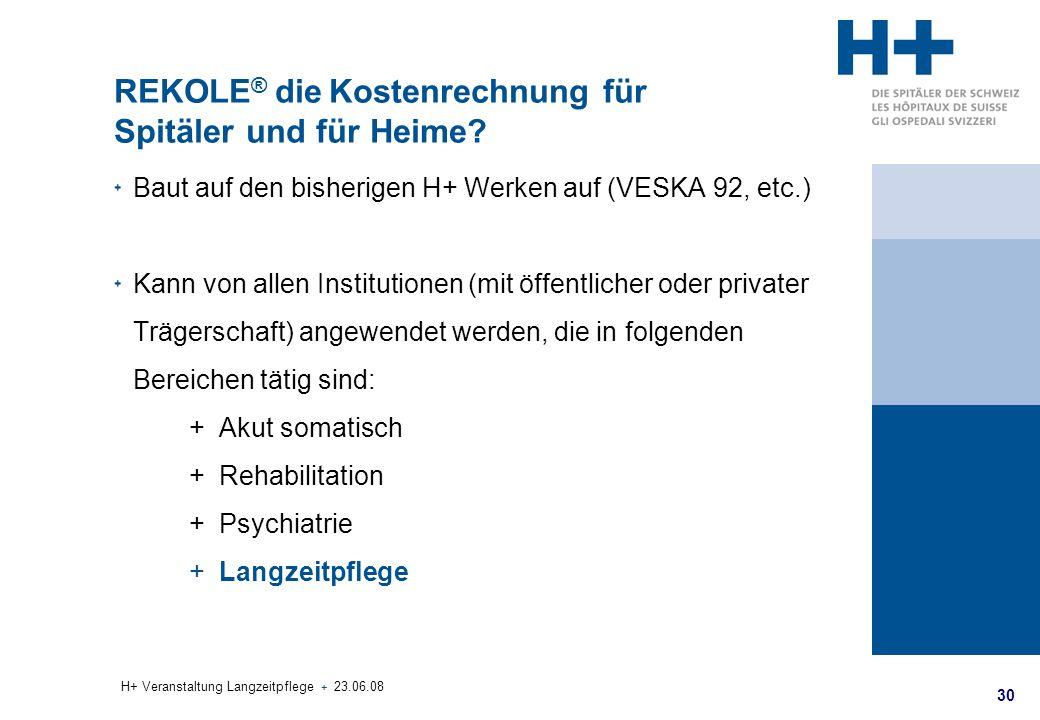 30 H+ Veranstaltung Langzeitpflege + 23.06.08 REKOLE ® die Kostenrechnung für Spitäler und für Heime? Baut auf den bisherigen H+ Werken auf (VESKA 92,