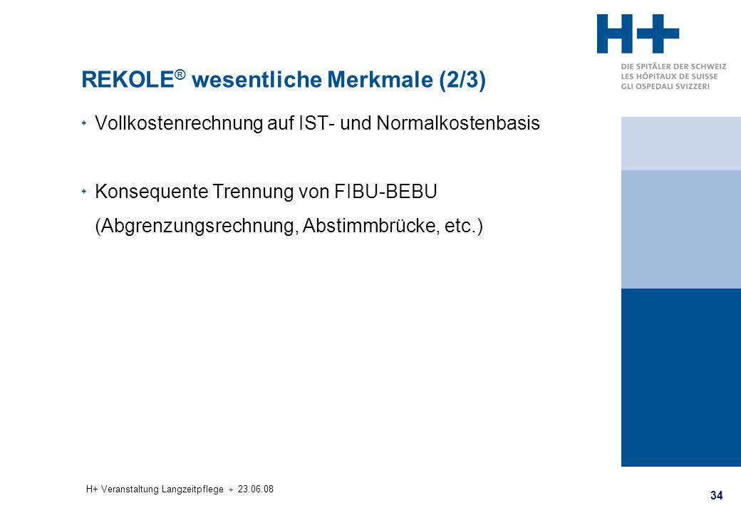 34 H+ Veranstaltung Langzeitpflege + 23.06.08 REKOLE ® wesentliche Merkmale (2/3) Vollkostenrechnung auf IST- und Normalkostenbasis Konsequente Trennu