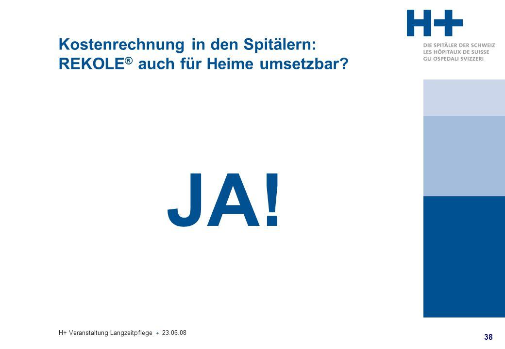 38 H+ Veranstaltung Langzeitpflege + 23.06.08 Kostenrechnung in den Spitälern: REKOLE ® auch für Heime umsetzbar? JA!