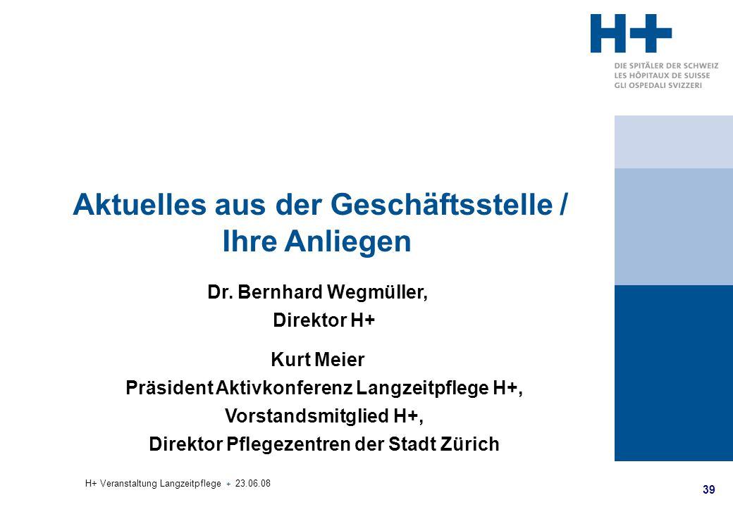 39 H+ Veranstaltung Langzeitpflege + 23.06.08 Aktuelles aus der Geschäftsstelle / Ihre Anliegen Dr. Bernhard Wegmüller, Direktor H+ Kurt Meier Präside