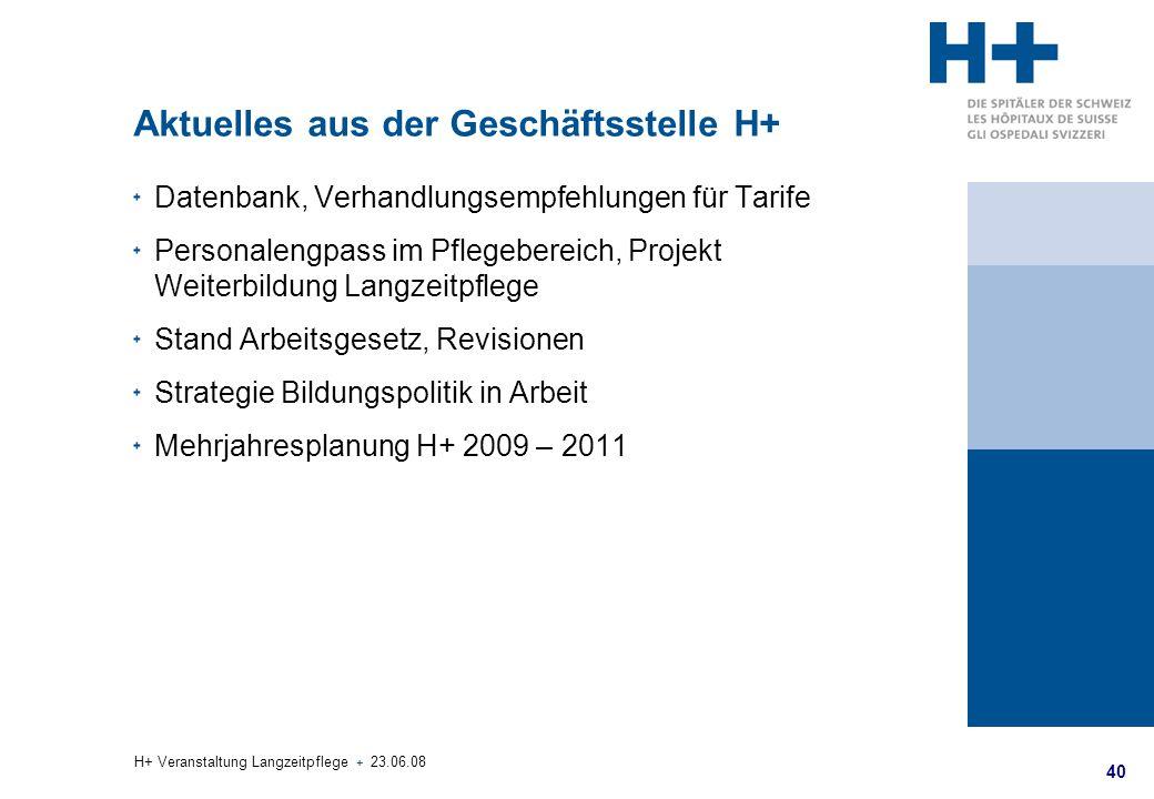 40 H+ Veranstaltung Langzeitpflege + 23.06.08 Aktuelles aus der Geschäftsstelle H+ Datenbank, Verhandlungsempfehlungen für Tarife Personalengpass im P