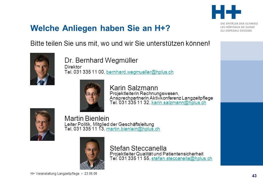 43 H+ Veranstaltung Langzeitpflege + 23.06.08 Welche Anliegen haben Sie an H+? Bitte teilen Sie uns mit, wo und wir Sie unterstützen können! Dr. Bernh