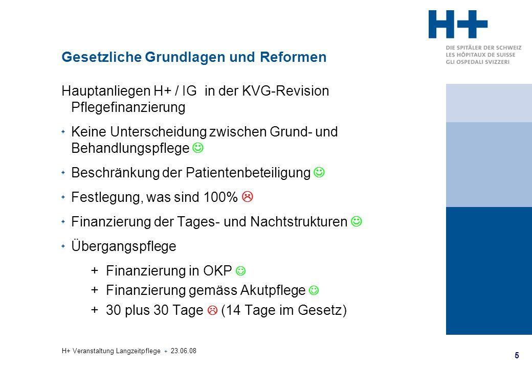 5 H+ Veranstaltung Langzeitpflege + 23.06.08 Gesetzliche Grundlagen und Reformen Hauptanliegen H+ / IG in der KVG-Revision Pflegefinanzierung Keine Un