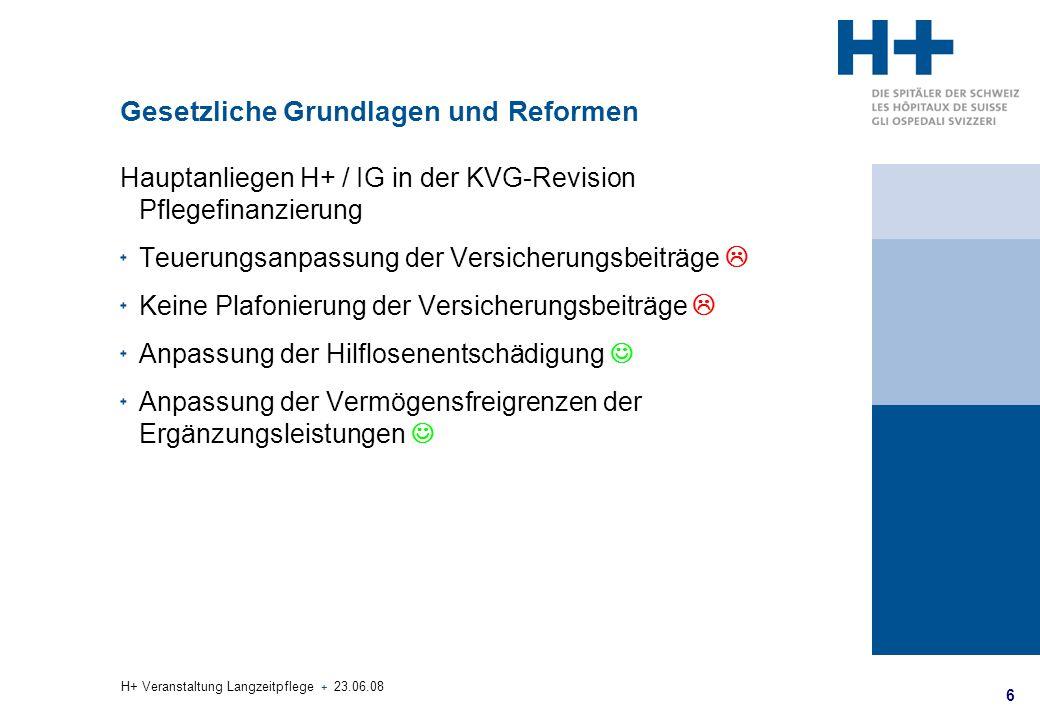 6 H+ Veranstaltung Langzeitpflege + 23.06.08 Gesetzliche Grundlagen und Reformen Hauptanliegen H+ / IG in der KVG-Revision Pflegefinanzierung Teuerung