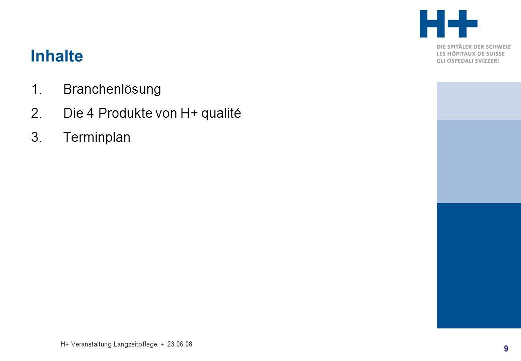 9 H+ Veranstaltung Langzeitpflege + 23.06.08 Inhalte 1.Branchenlösung 2.Die 4 Produkte von H+ qualité 3.Terminplan