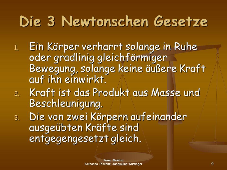 Isaac Newton Katharina Trischitz; Jacqueline Wurzinger 9 Die 3 Newtonschen Gesetze 1. Ein Körper verharrt solange in Ruhe oder gradlinig gleichförmige