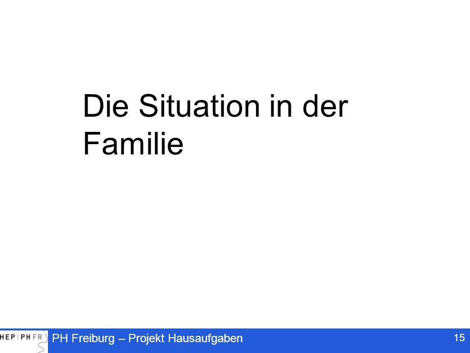 PH Freiburg – Projekt Hausaufgaben 15 Die Situation in der Familie