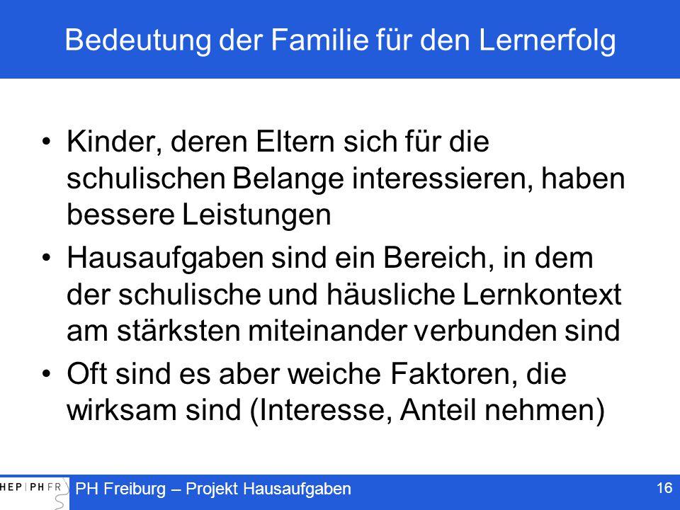 PH Freiburg – Projekt Hausaufgaben Bedeutung der Familie für den Lernerfolg Kinder, deren Eltern sich für die schulischen Belange interessieren, haben bessere Leistungen Hausaufgaben sind ein Bereich, in dem der schulische und häusliche Lernkontext am stärksten miteinander verbunden sind Oft sind es aber weiche Faktoren, die wirksam sind (Interesse, Anteil nehmen) 16
