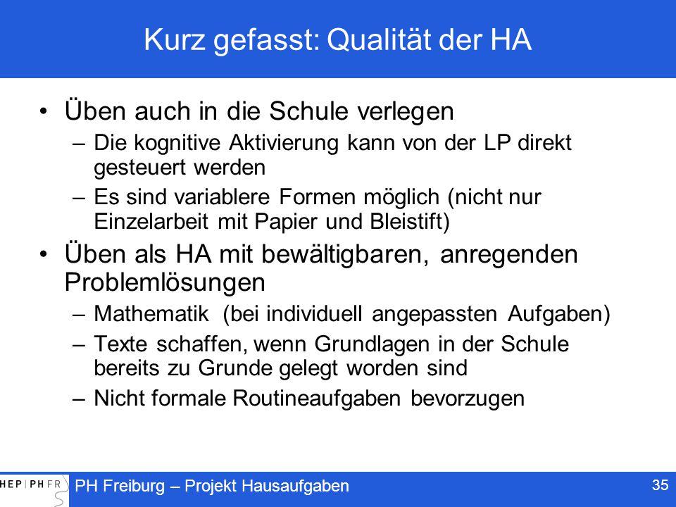 PH Freiburg – Projekt Hausaufgaben 35 Kurz gefasst: Qualität der HA Üben auch in die Schule verlegen –Die kognitive Aktivierung kann von der LP direkt gesteuert werden –Es sind variablere Formen möglich (nicht nur Einzelarbeit mit Papier und Bleistift) Üben als HA mit bewältigbaren, anregenden Problemlösungen –Mathematik (bei individuell angepassten Aufgaben) –Texte schaffen, wenn Grundlagen in der Schule bereits zu Grunde gelegt worden sind –Nicht formale Routineaufgaben bevorzugen