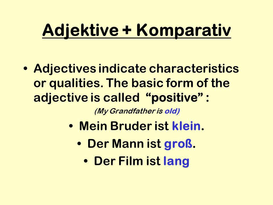 """Adjektive + Komparativ Adjectives indicate characteristics or qualities. The basic form of the adjective is called """"positive"""" : (My Grandfather is old"""