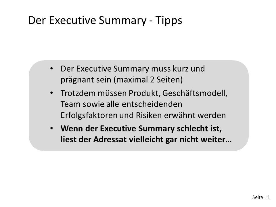 Seite 11 Der Executive Summary - Tipps Der Executive Summary muss kurz und prägnant sein (maximal 2 Seiten) Trotzdem müssen Produkt, Geschäftsmodell,
