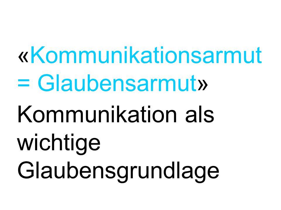 «Kommunikationsarmut = Glaubensarmut» Kommunikation als wichtige Glaubensgrundlage