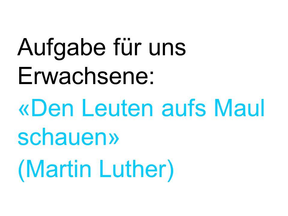 Aufgabe für uns Erwachsene: «Den Leuten aufs Maul schauen» (Martin Luther)