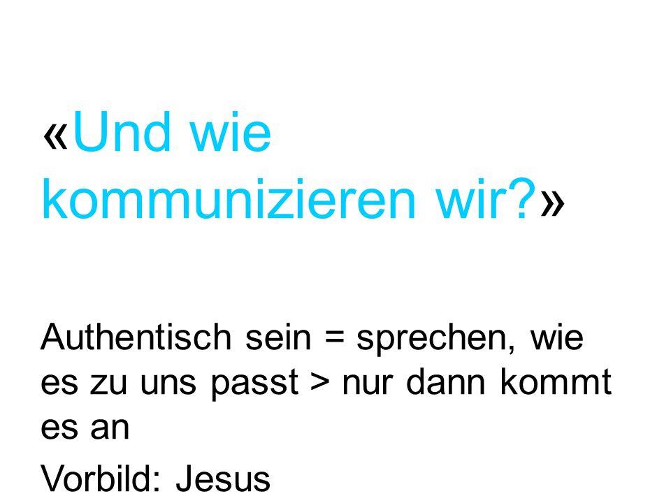 «Und wie kommunizieren wir?» Authentisch sein = sprechen, wie es zu uns passt > nur dann kommt es an Vorbild: Jesus