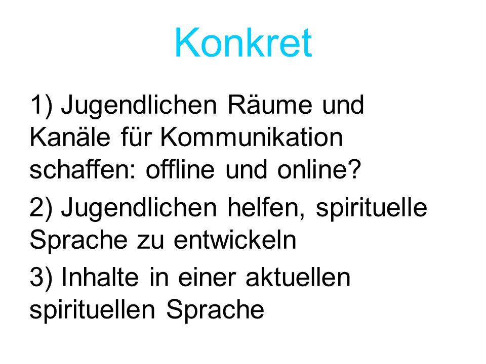 Konkret 1) Jugendlichen Räume und Kanäle für Kommunikation schaffen: offline und online? 2) Jugendlichen helfen, spirituelle Sprache zu entwickeln 3)
