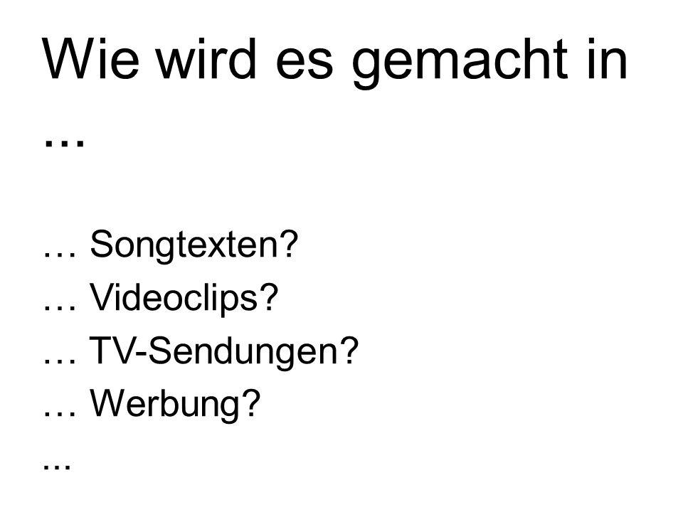 Wie wird es gemacht in... … Songtexten? … Videoclips? … TV-Sendungen? … Werbung?...