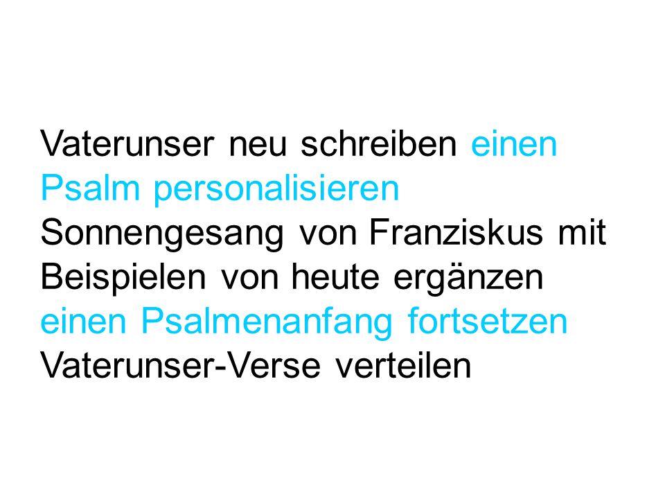 Vaterunser neu schreiben einen Psalm personalisieren Sonnengesang von Franziskus mit Beispielen von heute ergänzen einen Psalmenanfang fortsetzen Vate