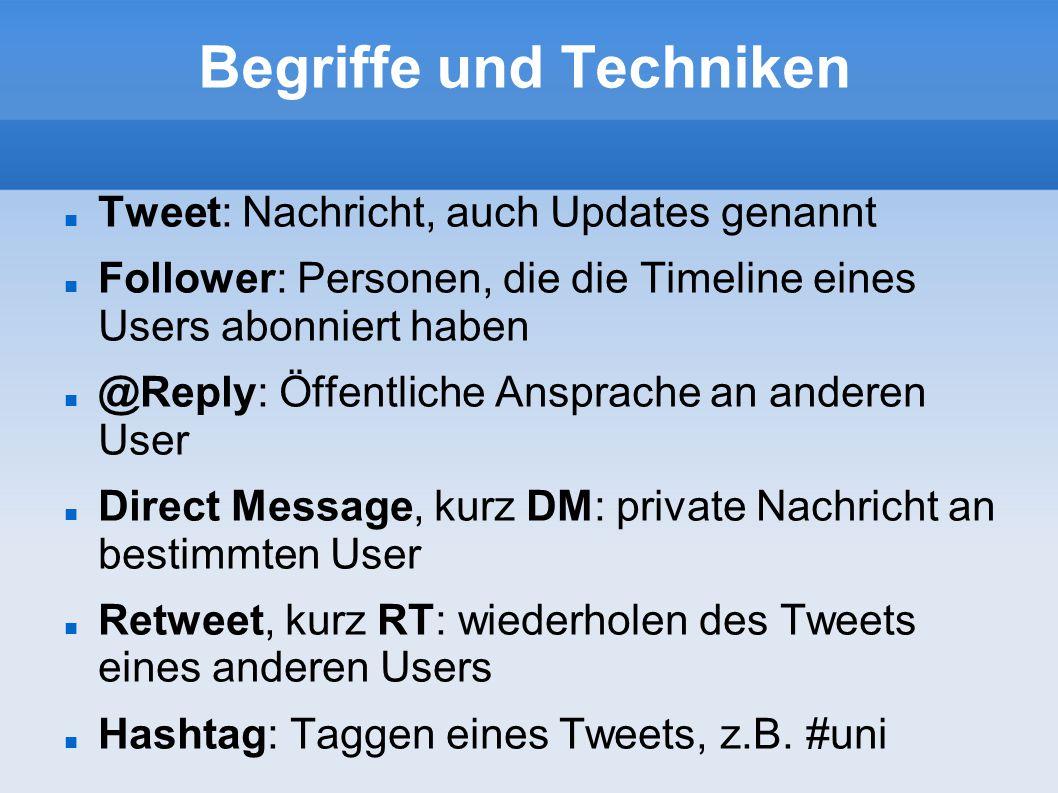 Begriffe und Techniken Tweet: Nachricht, auch Updates genannt Follower: Personen, die die Timeline eines Users abonniert haben @Reply: Öffentliche Ans