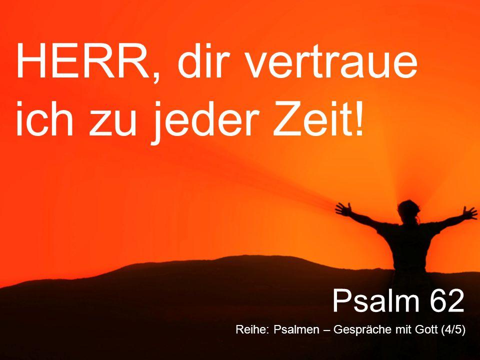 HERR, dir vertraue ich zu jeder Zeit! Reihe: Psalmen – Gespräche mit Gott (4/5) Psalm 62