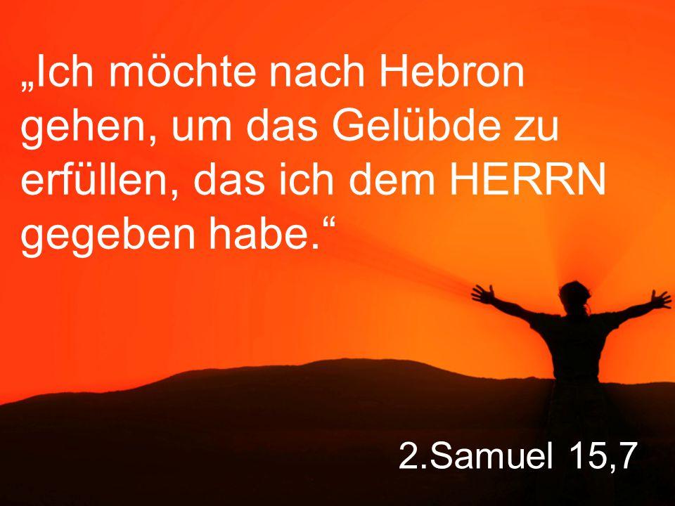 """2.Samuel 15,7 """"Ich möchte nach Hebron gehen, um das Gelübde zu erfüllen, das ich dem HERRN gegeben habe."""