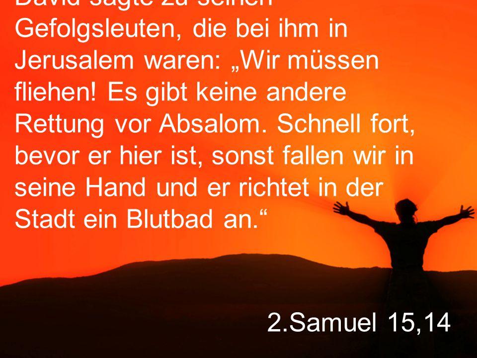 """2.Samuel 15,14 David sagte zu seinen Gefolgsleuten, die bei ihm in Jerusalem waren: """"Wir müssen fliehen."""