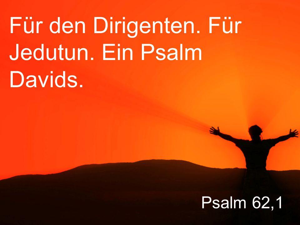 Psalm 62,1 Für den Dirigenten. Für Jedutun. Ein Psalm Davids.