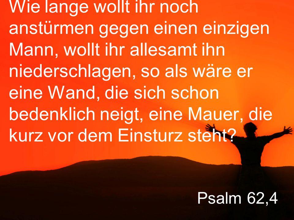 Psalm 62,4 Wie lange wollt ihr noch anstürmen gegen einen einzigen Mann, wollt ihr allesamt ihn niederschlagen, so als wäre er eine Wand, die sich schon bedenklich neigt, eine Mauer, die kurz vor dem Einsturz steht?