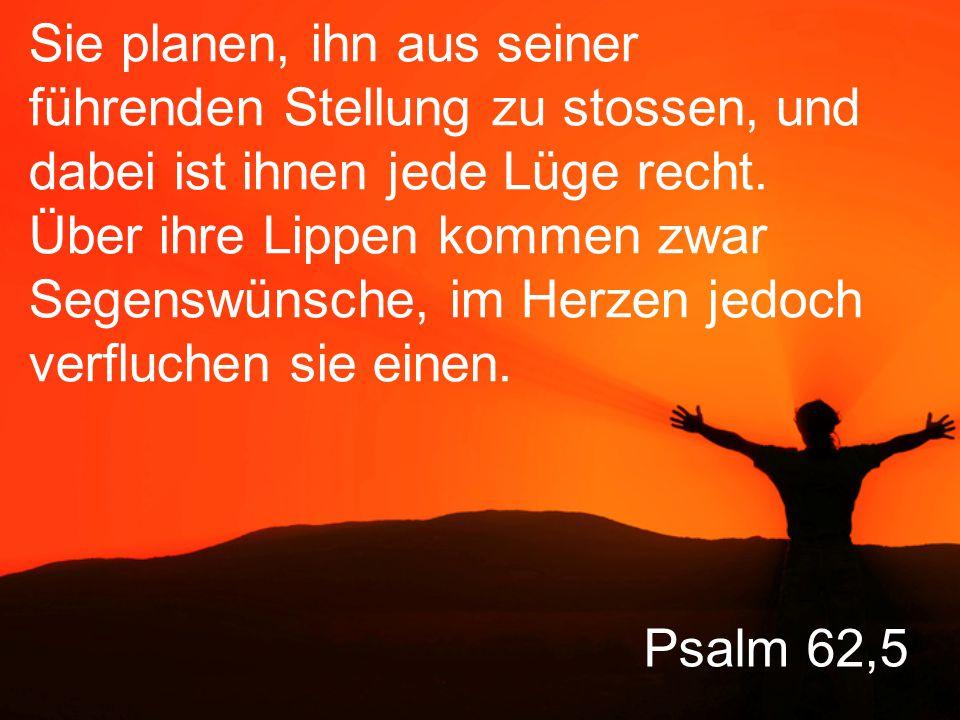 Psalm 62,5 Sie planen, ihn aus seiner führenden Stellung zu stossen, und dabei ist ihnen jede Lüge recht.