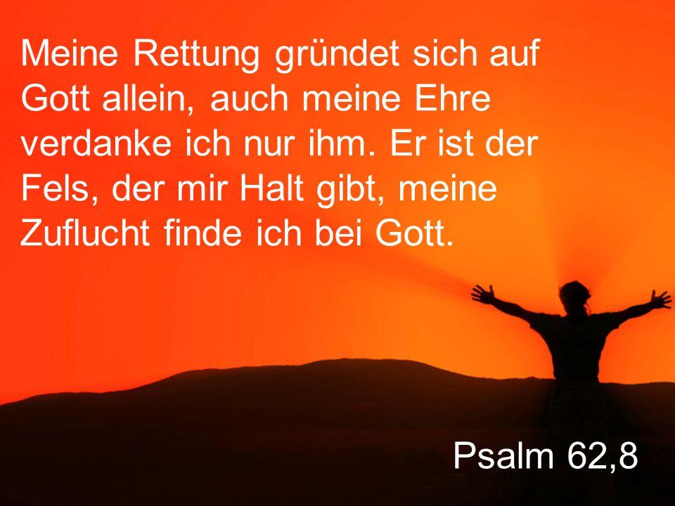 Psalm 62,8 Meine Rettung gründet sich auf Gott allein, auch meine Ehre verdanke ich nur ihm.