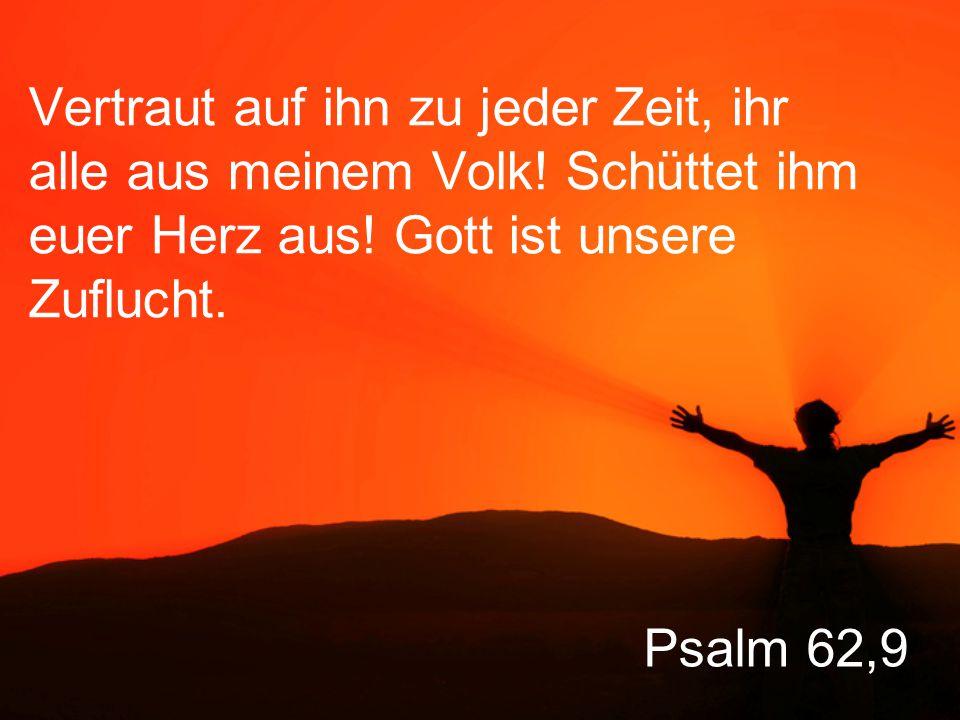Psalm 62,9 Vertraut auf ihn zu jeder Zeit, ihr alle aus meinem Volk.