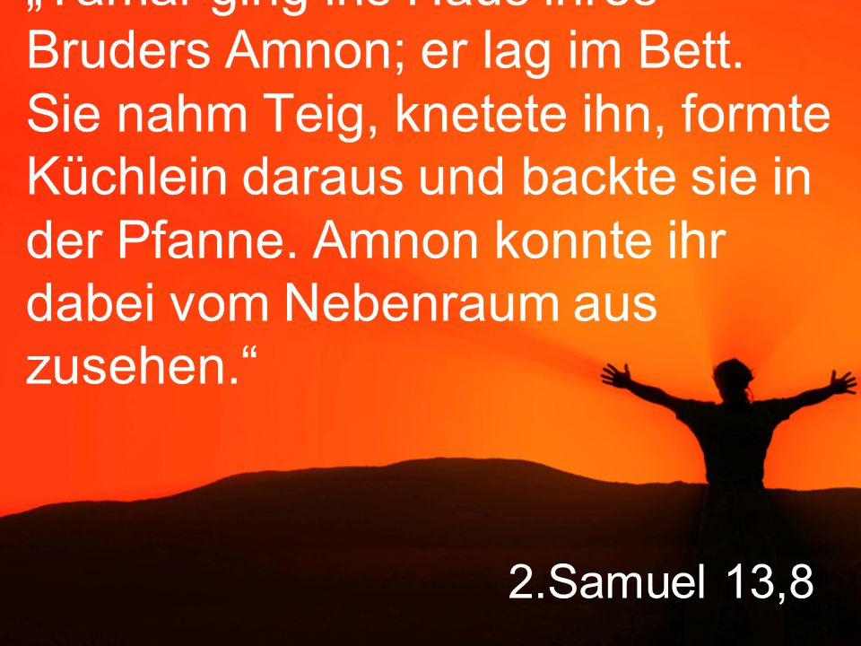 "2.Samuel 13,8 ""Tamar ging ins Haus ihres Bruders Amnon; er lag im Bett."