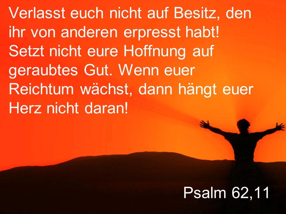Psalm 62,11 Verlasst euch nicht auf Besitz, den ihr von anderen erpresst habt.