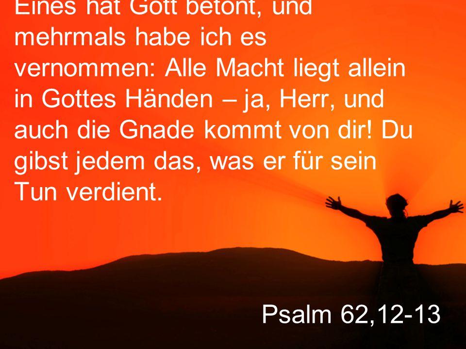 Psalm 62,12-13 Eines hat Gott betont, und mehrmals habe ich es vernommen: Alle Macht liegt allein in Gottes Händen – ja, Herr, und auch die Gnade kommt von dir.