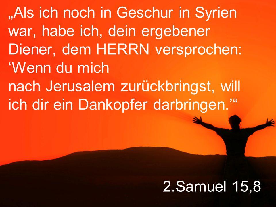 """2.Samuel 15,8 """"Als ich noch in Geschur in Syrien war, habe ich, dein ergebener Diener, dem HERRN versprochen: 'Wenn du mich nach Jerusalem zurückbringst, will ich dir ein Dankopfer darbringen.'"""