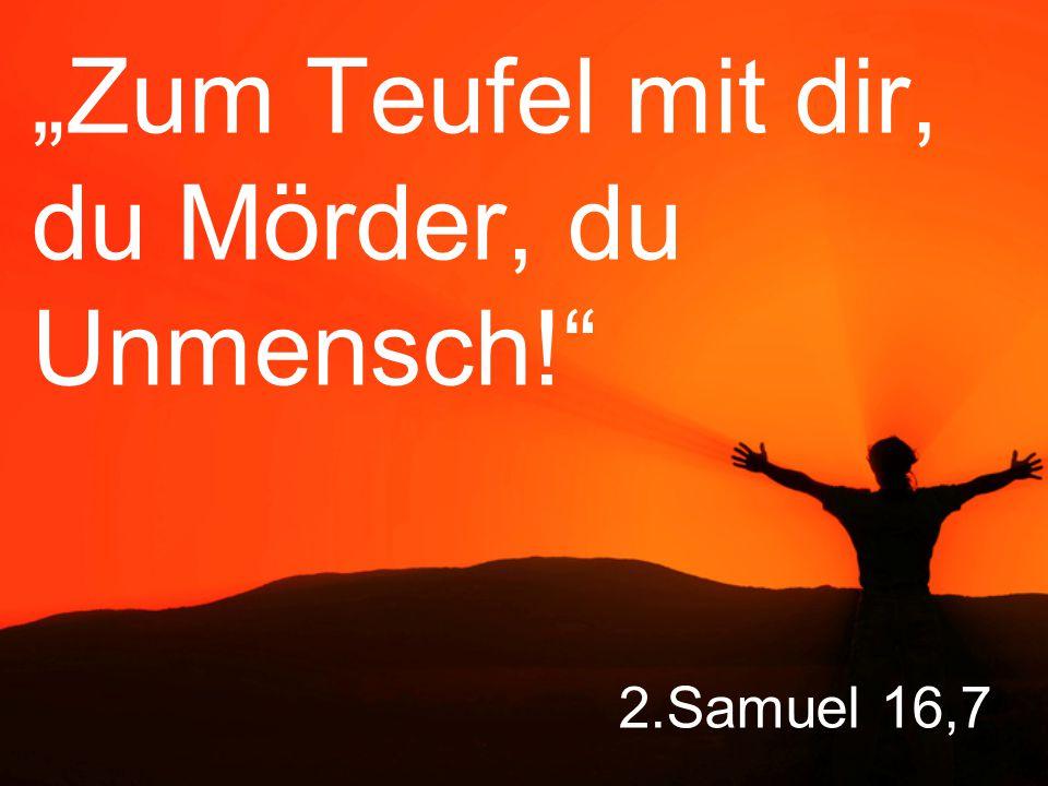 """2.Samuel 16,7 """"Zum Teufel mit dir, du Mörder, du Unmensch!"""