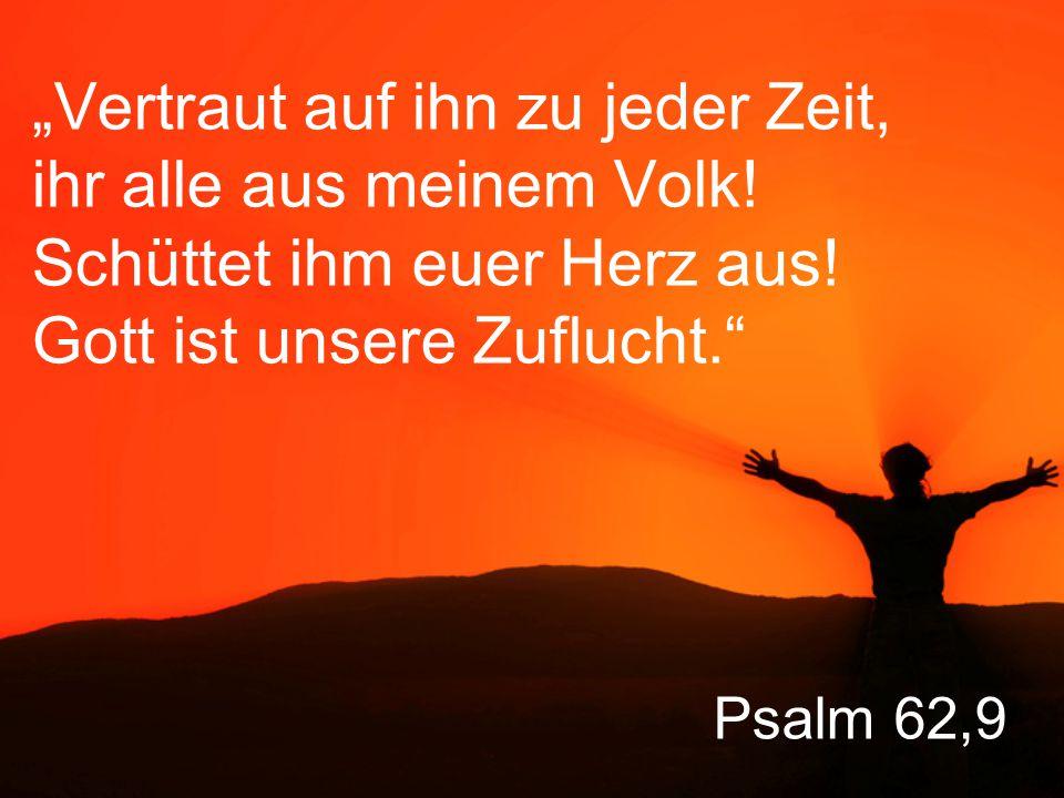 """Psalm 62,9 """"Vertraut auf ihn zu jeder Zeit, ihr alle aus meinem Volk."""