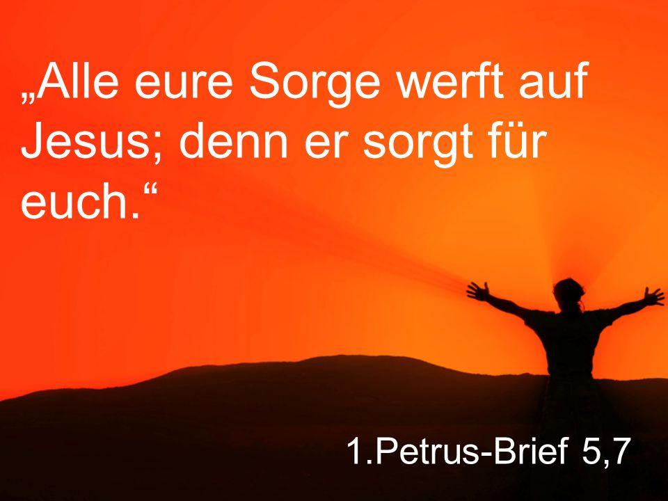 """1.Petrus-Brief 5,7 """"Alle eure Sorge werft auf Jesus; denn er sorgt für euch."""