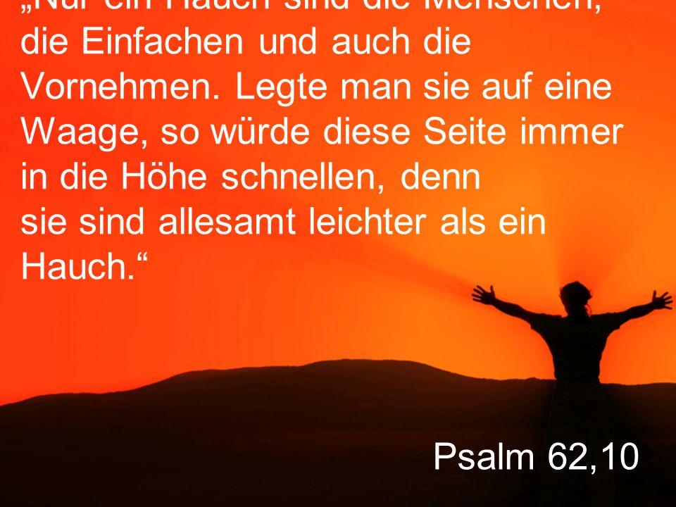 """Psalm 62,10 """"Nur ein Hauch sind die Menschen, die Einfachen und auch die Vornehmen."""