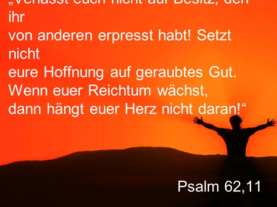 """Psalm 62,11 """"Verlasst euch nicht auf Besitz, den ihr von anderen erpresst habt."""