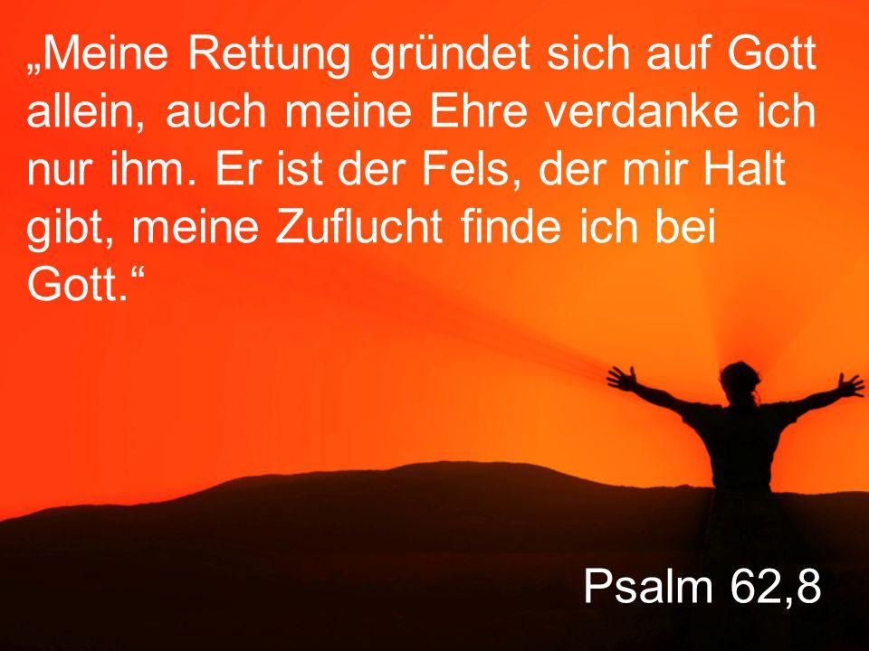 """Psalm 62,8 """"Meine Rettung gründet sich auf Gott allein, auch meine Ehre verdanke ich nur ihm."""