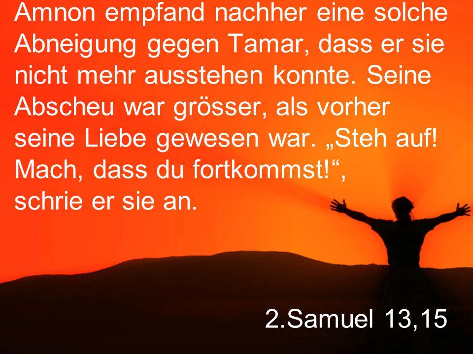 2.Samuel 13,15 Amnon empfand nachher eine solche Abneigung gegen Tamar, dass er sie nicht mehr ausstehen konnte.