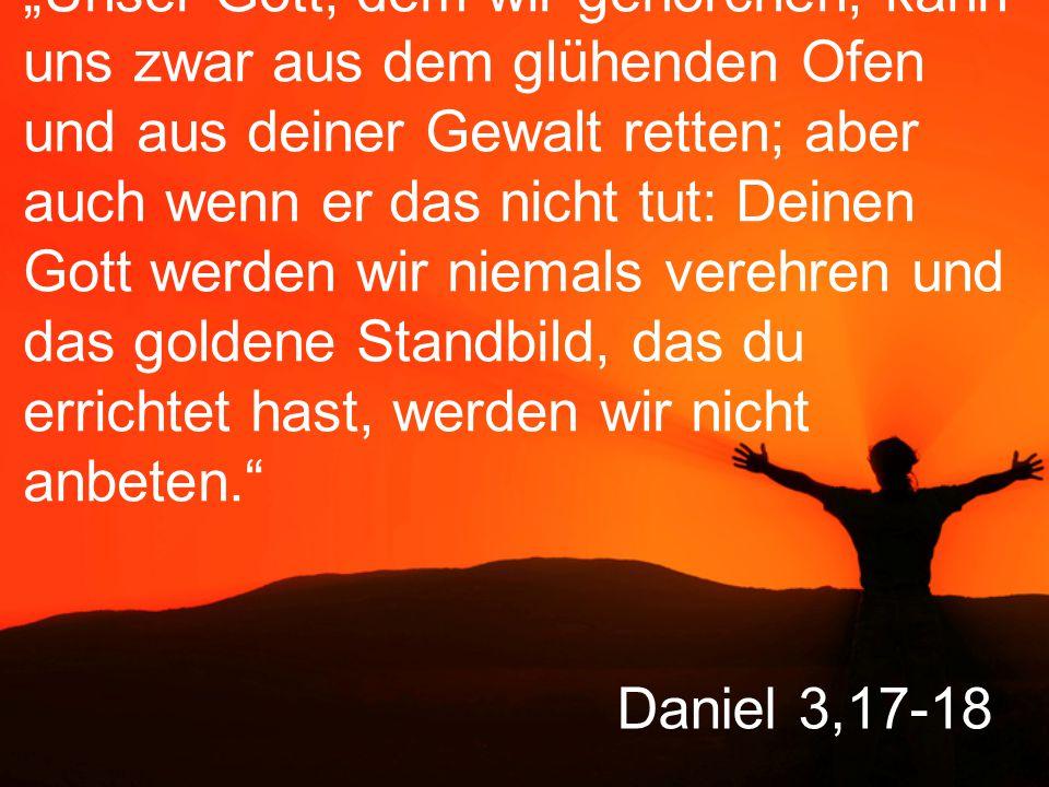 """Daniel 3,17-18 """"Unser Gott, dem wir gehorchen, kann uns zwar aus dem glühenden Ofen und aus deiner Gewalt retten; aber auch wenn er das nicht tut: Deinen Gott werden wir niemals verehren und das goldene Standbild, das du errichtet hast, werden wir nicht anbeten."""