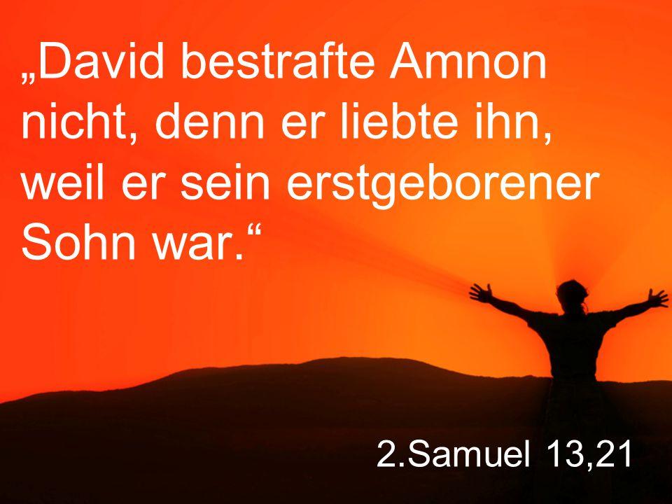 """2.Samuel 13,21 """"David bestrafte Amnon nicht, denn er liebte ihn, weil er sein erstgeborener Sohn war."""