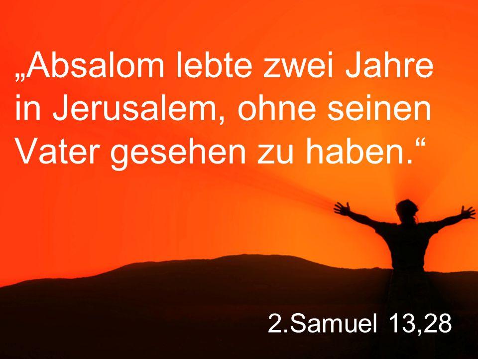"""2.Samuel 13,28 """"Absalom lebte zwei Jahre in Jerusalem, ohne seinen Vater gesehen zu haben."""