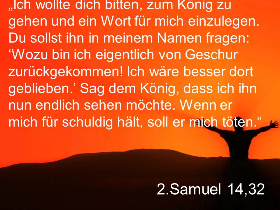 """2.Samuel 14,32 """"Ich wollte dich bitten, zum König zu gehen und ein Wort für mich einzulegen."""