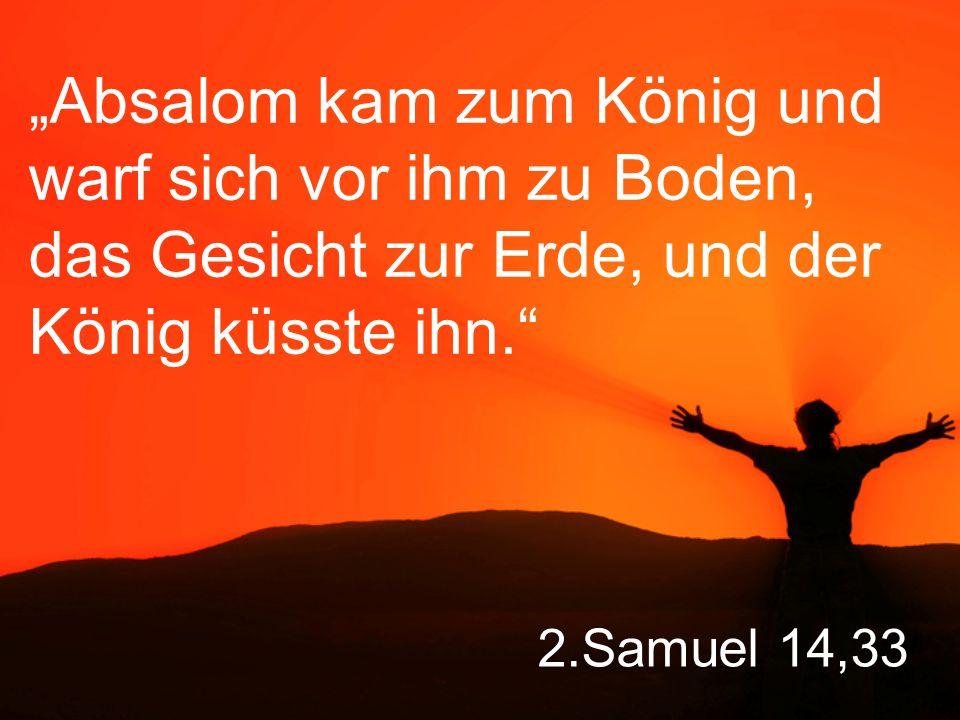 """2.Samuel 14,33 """"Absalom kam zum König und warf sich vor ihm zu Boden, das Gesicht zur Erde, und der König küsste ihn."""