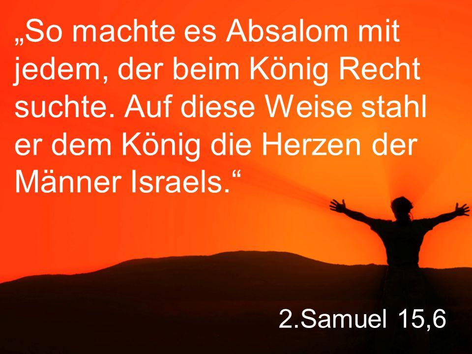 """2.Samuel 15,6 """"So machte es Absalom mit jedem, der beim König Recht suchte."""